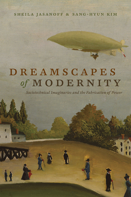 Dreamscapes of Modernity: Sociotechnical Imaginaries and the Fabrication of Power - Jasanoff, Sheila (Editor), and Kim, Sang-Hyun (Editor)