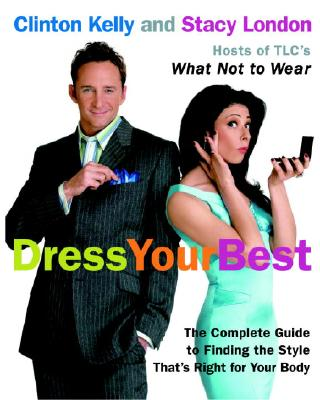Dress Your Best: The Complete Guide to Finding the Style That's Right for Your Body - Kelly, Clinton, and London, Stacy