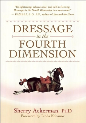 Dressage in the Fourth Dimension - Ackerman, Sherry, and Kohanov, Linda (Foreword by)