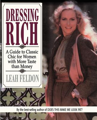 Dressing Rich: A Guide to Classic Chic for Women with More Taste Than Money - Feldon, Leah