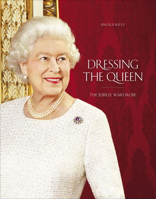 Dressing The Queen: The Jubilee Wardrobe - Kelly, Angela
