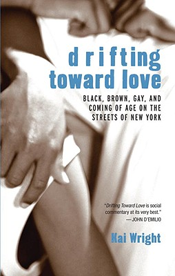 Drifting Toward Love: Black, Brown, Gay, and Coming of Age on the Streets of New York - Wright, Kai