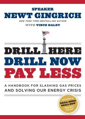 Drill Here, Drill Now, Pay Less: A Handbook for Slashing Gas Prices and Solving Our Energy Crisis - Gingrich, Newt, Dr., and Haley, Vince