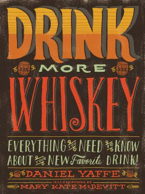 Drink More Whiskey: Everything You Need to Know About Your New Favorite Drink - Yaffe, Daniel