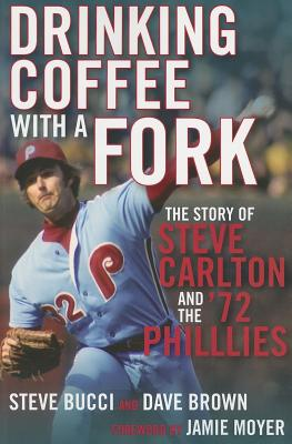 Drinking Coffee with a Fork: The Story of Steve Carlton and the '72 Phillies - Bucci, Steve, and Brown, Dave, and Moyer, Jamie (Foreword by)