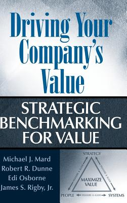 Driving Your Company's Value: Strategic Benchmarking for Value - Mard, Michael J, and Dunne, Robert R, and Osborne, Edi