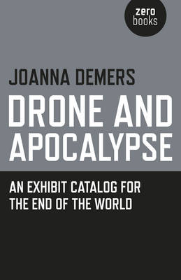 Drone and Apocalypse: An Exhibit Catalog for the End of the World - DeMers, Joanna