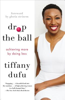 Drop the Ball: Achieving More by Doing Less - Dufu, Tiffany, and Steinem, Gloria (Foreword by)
