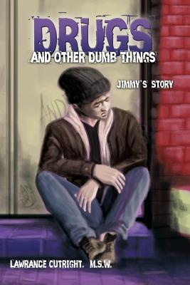 Drugs and Other Dumb Things: Jimmy's Story - Cutright, M S W Lawrance