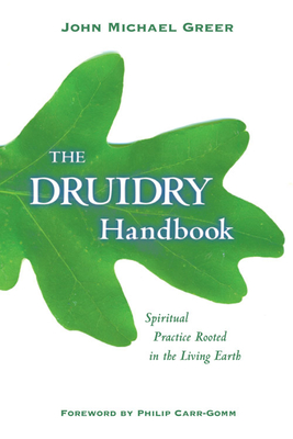 Druidry Handbook: Spiritual Practice Rooted in the Living Earth - Greer, John Michael, and Carr-Gomm, Philip (Foreword by)