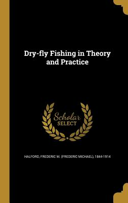 Dry-Fly Fishing in Theory and Practice - Halford, Frederic M (Frederic Michael) (Creator)