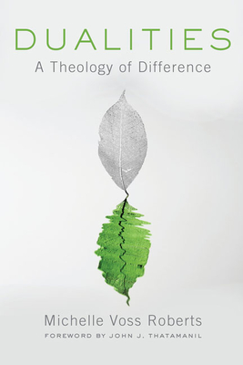 Dualities: A Theology of Difference - Roberts, Michelle Voss, and Thatamanil, John J (Foreword by)