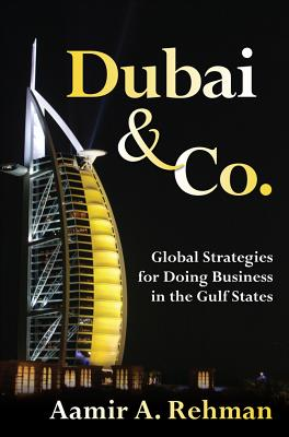 Dubai & Co.: Global Strategies for Doing Business in the Gulf States - Rehman, Aamir A