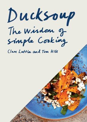 Ducksoup: The Wisdom of Simple Cooking - Lattin, Clare, and Hill, Tom