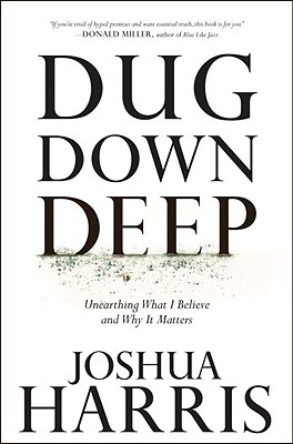 Dug Down Deep: Unearthing What I Believe and Why It Matters - Harris, Joshua