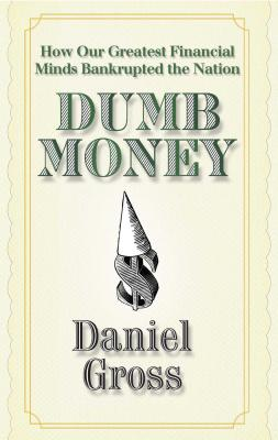Dumb Money: How Our Greatest Financial Minds Bankrupted the Nation - Gross, Daniel