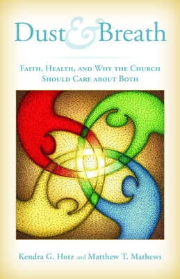 Dust and Breath: Faith, Health, and Why the Church Should Care about Both - Hotz, Kendra, and Mathews, Matthew T, and Guderson, Gary (Foreword by)