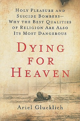 Dying for Heaven: Holy Pleasure and Suicide Bombers - Why the Best Qualities of Religion Are Also Its Most Dangerous - Glucklich, Ariel