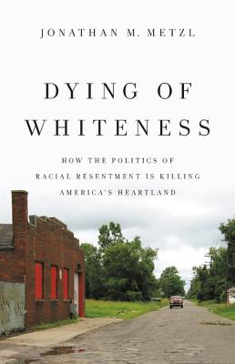 Dying of Whiteness: How the Politics of Racial Resentment Is Killing America's Heartland - Metzl, Jonathan M
