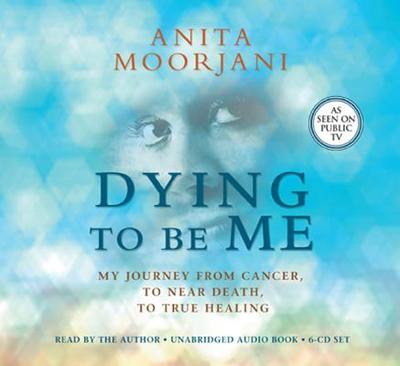 Dying to Be Me: My Journey from Cancer, to Near Death, to True Healing - Moorjani, Anita