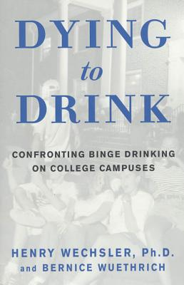 Dying to Drink: Confronting Binge Drinking on College Campuses - Wuethrich, Bernice, and Wechsler, Henry