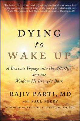 Dying to Wake Up: A Doctor's Voyage Into the Afterlife and the Wisdom He Brought Back - Parti, Rajiv, and Perry, Paul, and Moody, Raymond (Foreword by)