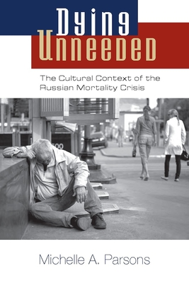 Dying Unneeded: The Cultural Context of the Russian Mortality Crisis - Parsons, Michelle A