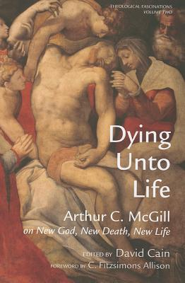 Dying Unto Life - McGill, Arthur C, and Cain, David William (Editor), and Allison, C Fitzsimons (Foreword by)