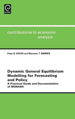 Dynamic General Equilibrium Modelling for Forecasting and Policy: A Practical Guide and Documentation of Monash - Dixon, Peter B (Editor), and Rimmer, Maureen T (Editor)