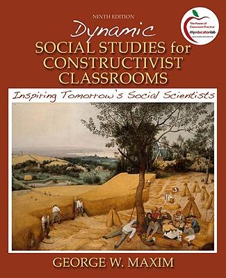 Dynamic Social Studies for Constructivist Classrooms: Inspiring Tomorrow's Social Scientists - Maxim, George W