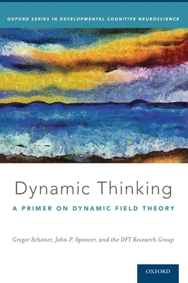 Dynamic Thinking: A Primer on Dynamic Field Theory - Schöner, Gregor, and Spencer, John, and Research Group, Dft