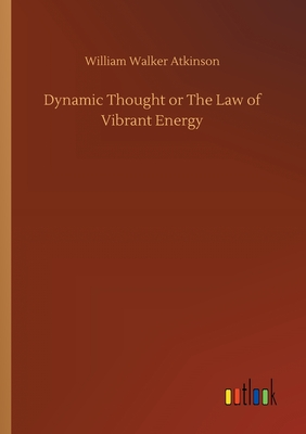 Dynamic Thought or The Law of Vibrant Energy - Atkinson, William Walker