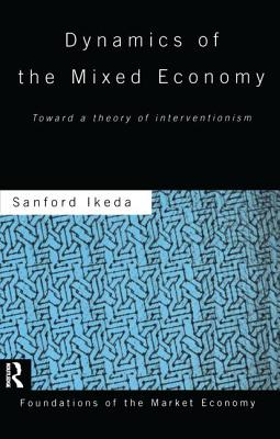 Dynamics of the Mixed Economy: Toward a Theory of Interventionism - Ikeda, Sanford