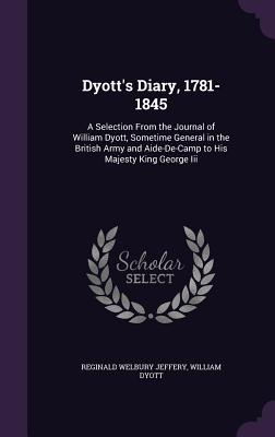 Dyott's Diary, 1781-1845: A Selection from the Journal of William Dyott, Sometime General in the British Army and Aide-de-Camp to His Majesty King George III - Jeffery, Reginald Welbury, and Dyott, William