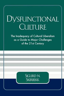 Dysfunctional Culture: The Inadequacy of Cultural Liberalism as a Guide to Major Challenges of the 21st Century - Skirbekk, Sigurd