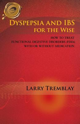 Dyspepsia and Ibs for the Wise: How to Treat Functional Digestive Disorders (Fdds) with or Without Medication - Tremblay, Larry