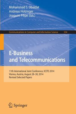 E-Business and Telecommunications: 11th International Joint Conference, Icete 2014, Vienna, Austria, August 28-30, 2014, Revised Selected Papers - Obaidat, Mohammad S, Professor (Editor)