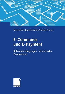 E-Commerce Und E-Payment: Rahmenbedingungen, Infrastruktur, Perspektiven - Teichmann, Rene (Editor), and Nonnenmacher, Martin (Editor), and Henkel, Joachim (Editor)