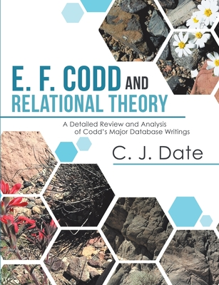 E. F. Codd and Relational Theory: A Detailed Review and Analysis of Codd's Major Database Writings - Date, Chris J