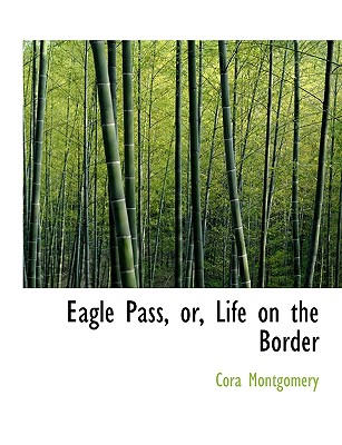 Eagle Pass, Or, Life on the Border - Montgomery, Cora