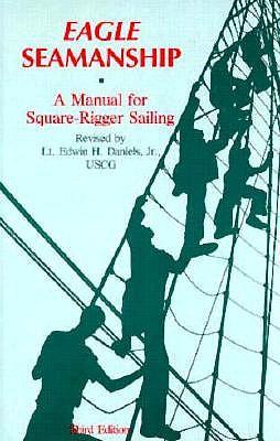 Eagle Seamanship: A Manual for Square-Rigger Sailing - Daniels, Edwin H