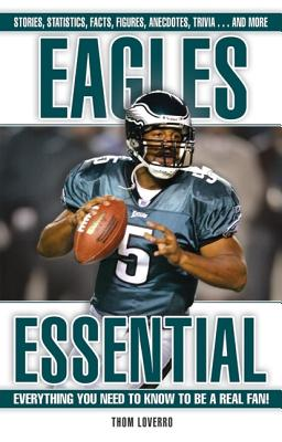 Eagles Essential: Everything You Need to Know to Be a Real Fan! - Loverro, Thom