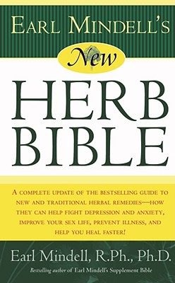 Earl Mindell's New Herb Bible: A Complete Update of the Bestselling Guide to New and Traditional Herbal Remedies - How They Can Help Fight Depression and Anxiety, Improve Your Sex Life, Prevent Illness, and Help You Heal Faster! - Mindell, Earl, PH D