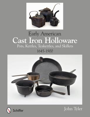 Early American Cast Iron Holloware 1645-1900: Pots, Kettles, Teakettles, and Skillets - Tyler, John
