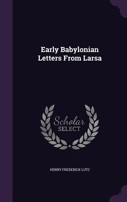 Early Babylonian Letters from Larsa - Lutz, Henry Frederick