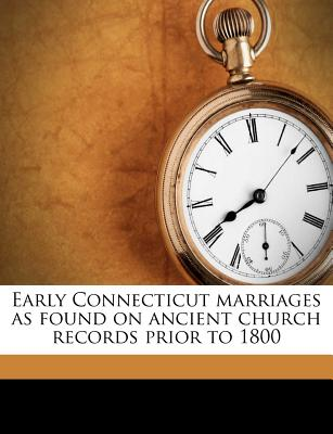 Early Connecticut Marriages as Found on Ancient Church Records Prior to 1800 - Bailey, Frederic W D 1918
