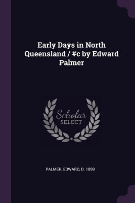 Early Days in North Queensland / #c by Edward Palmer - Palmer, Edward