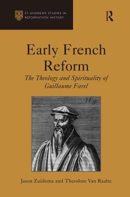 Early French Reform: The Theology and Spirituality of Guillaume Farel - Zuidema, Jason, and Van Raalte, Theodore, and Cameron, Euan, Professor (Series edited by)