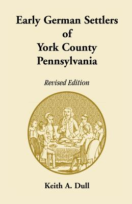 Early German Settlers of York County, Pennsylvania. Revised Edition - Dull, Keith A