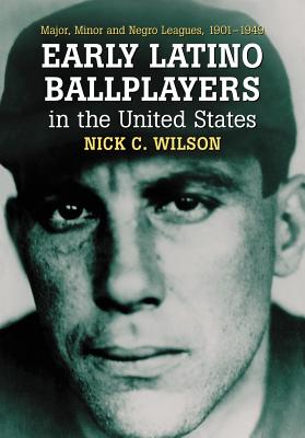 Early Latino Ballplayers in the United States: Major, Minor and Negro Leagues, 1901-1949 - Wilson, Nick C